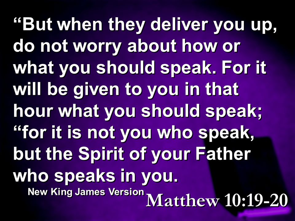 """""""But when they deliver you up, do not worry about how or what you should speak. For it will be given to you in that hour what you should speak; """"for i"""