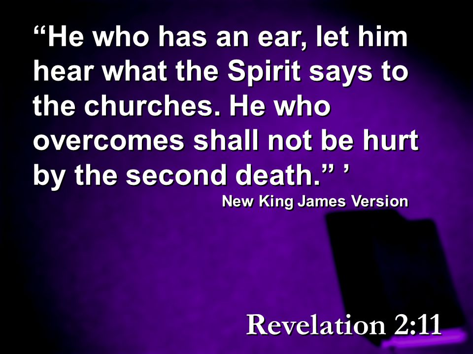 """""""He who has an ear, let him hear what the Spirit says to the churches. He who overcomes shall not be hurt by the second death."""" ' New King James Versi"""