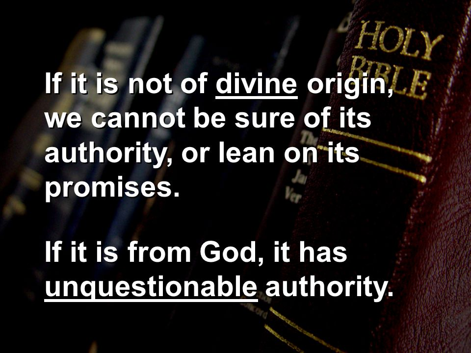 If it is not of divine origin, we cannot be sure of its authority, or lean on its promises. If it is from God, it has unquestionable authority.