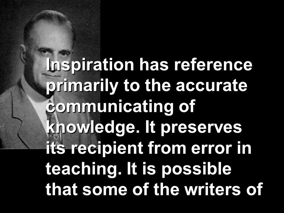 Inspiration has reference primarily to the accurate communicating of knowledge. It preserves its recipient from error in teaching. It is possible that