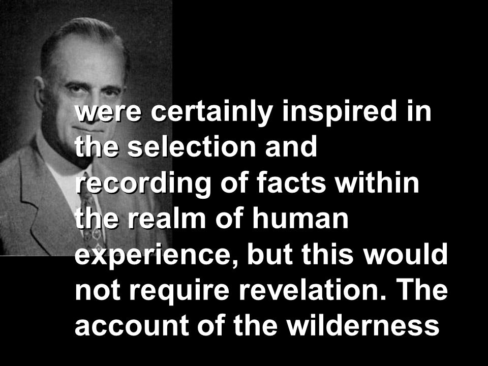 were certainly inspired in the selection and recording of facts within the realm of human experience, but this would not require revelation. The accou