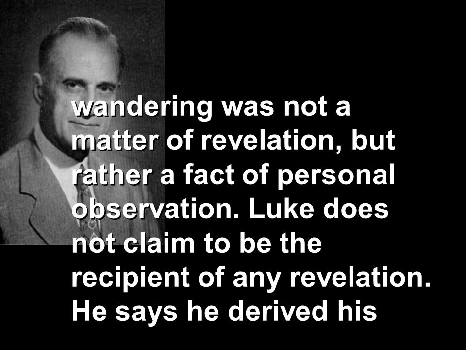 wandering was not a matter of revelation, but rather a fact of personal observation. Luke does not claim to be the recipient of any revelation. He say