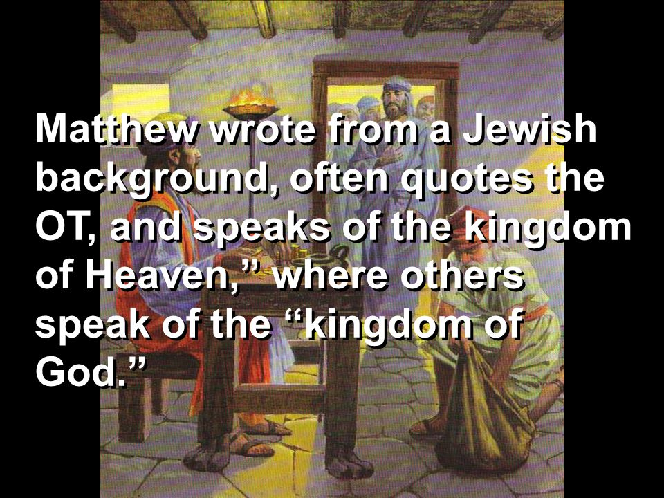 """Matthew wrote from a Jewish background, often quotes the OT, and speaks of the kingdom of Heaven,"""" where others speak of the """"kingdom of God."""""""