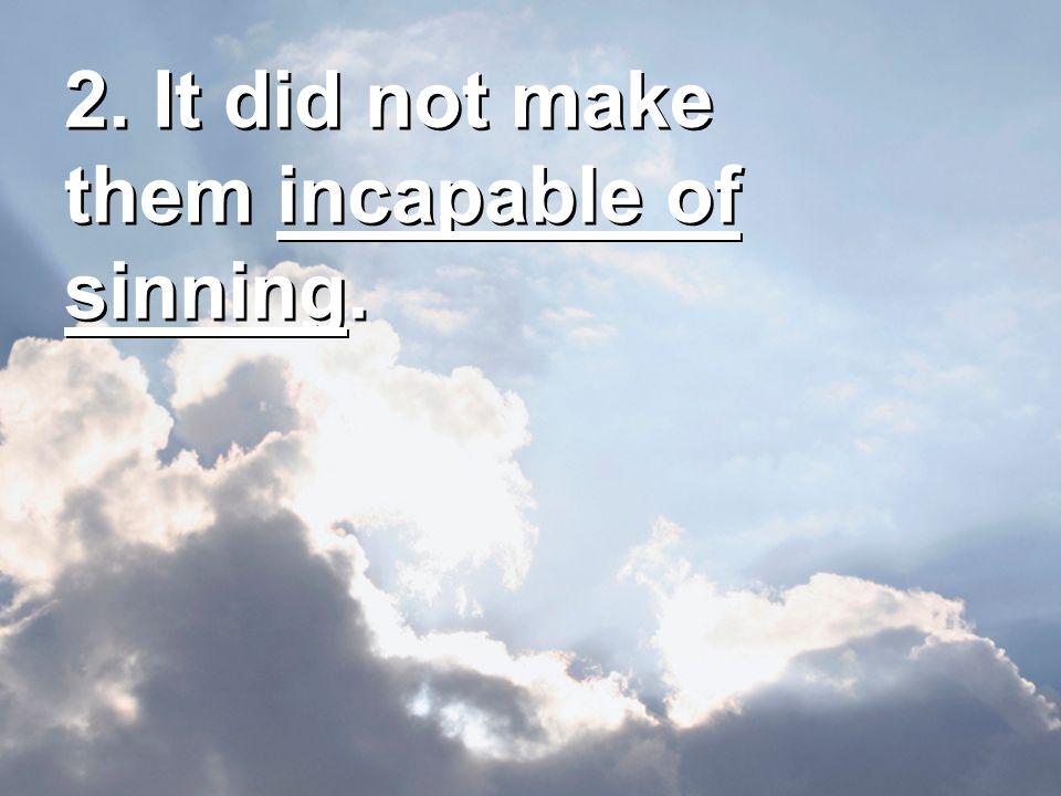 2. It did not make them incapable of sinning.