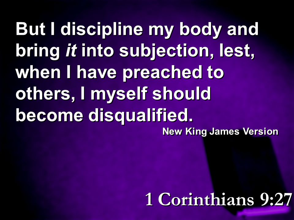 But I discipline my body and bring it into subjection, lest, when I have preached to others, I myself should become disqualified. New King James Versi
