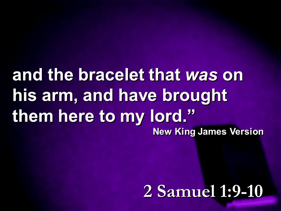 """and the bracelet that was on his arm, and have brought them here to my lord."""" New King James Version and the bracelet that was on his arm, and have br"""