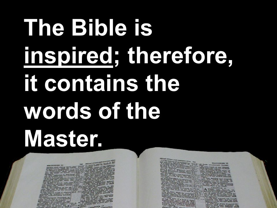 The Bible is inspired; therefore, it contains the words of the Master. The Bible is inspired; therefore, it contains the words of the Master.