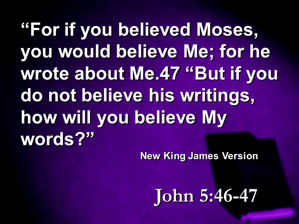 """""""For if you believed Moses, you would believe Me; for he wrote about Me.47 """"But if you do not believe his writings, how will you believe My words?"""" Ne"""