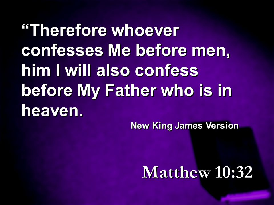 """""""Therefore whoever confesses Me before men, him I will also confess before My Father who is in heaven. New King James Version """"Therefore whoever confe"""