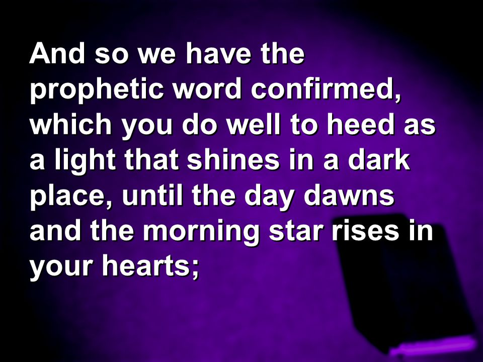 And so we have the prophetic word confirmed, which you do well to heed as a light that shines in a dark place, until the day dawns and the morning sta