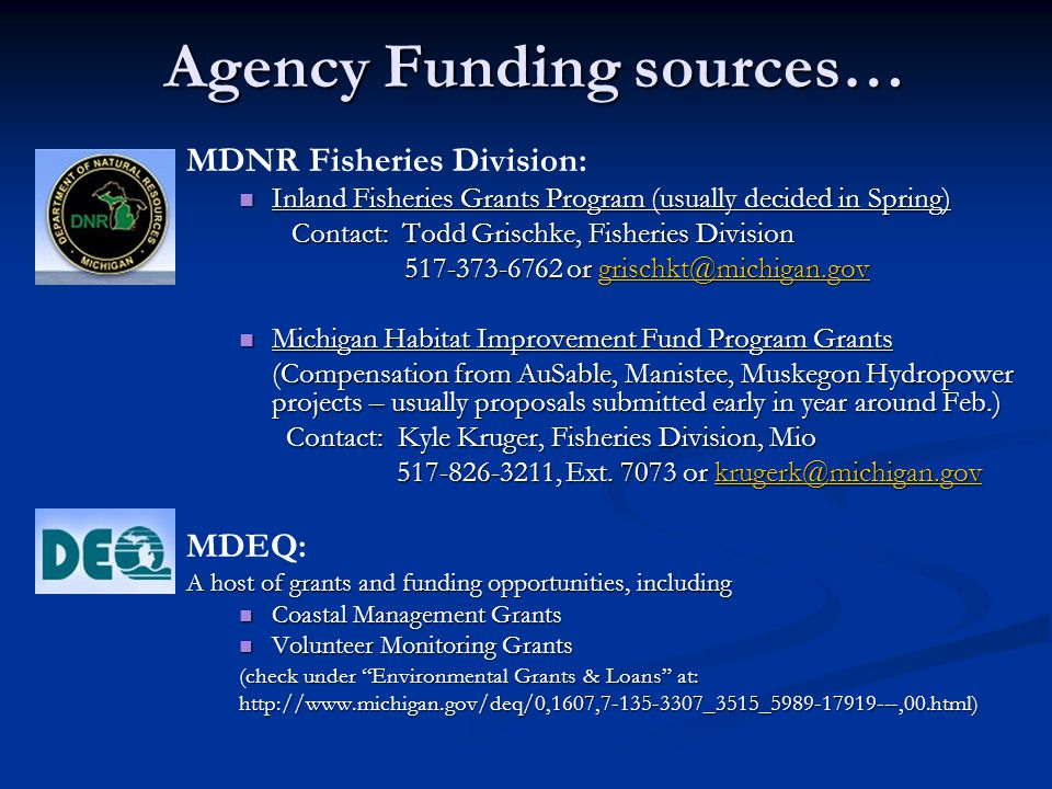 Agency Funding sources… MDNR Fisheries Division: Inland Fisheries Grants Program (usually decided in Spring) Inland Fisheries Grants Program (usually decided in Spring) Contact: Todd Grischke, Fisheries Division 517-373-6762 or grischkt@michigan.gov 517-373-6762 or grischkt@michigan.govgrischkt@michigan.gov Michigan Habitat Improvement Fund Program Grants Michigan Habitat Improvement Fund Program Grants (Compensation from AuSable, Manistee, Muskegon Hydropower projects – usually proposals submitted early in year around Feb.) Contact: Kyle Kruger, Fisheries Division, Mio Contact: Kyle Kruger, Fisheries Division, Mio 517-826-3211, Ext.