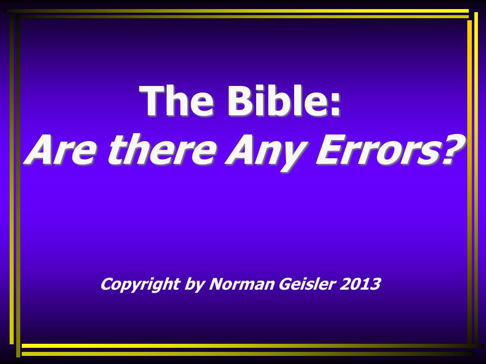 The Bible: Are there Any Errors Copyright by Norman Geisler 2013