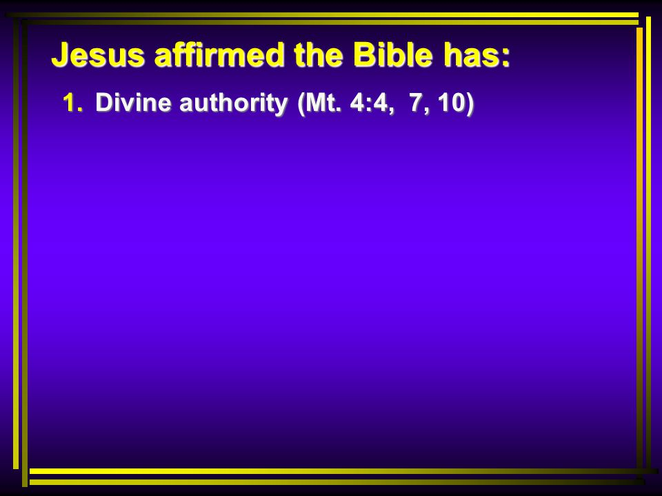 Jesus affirmed the Bible has: 1. Divine authority (Mt. 4:4, 7, 10)