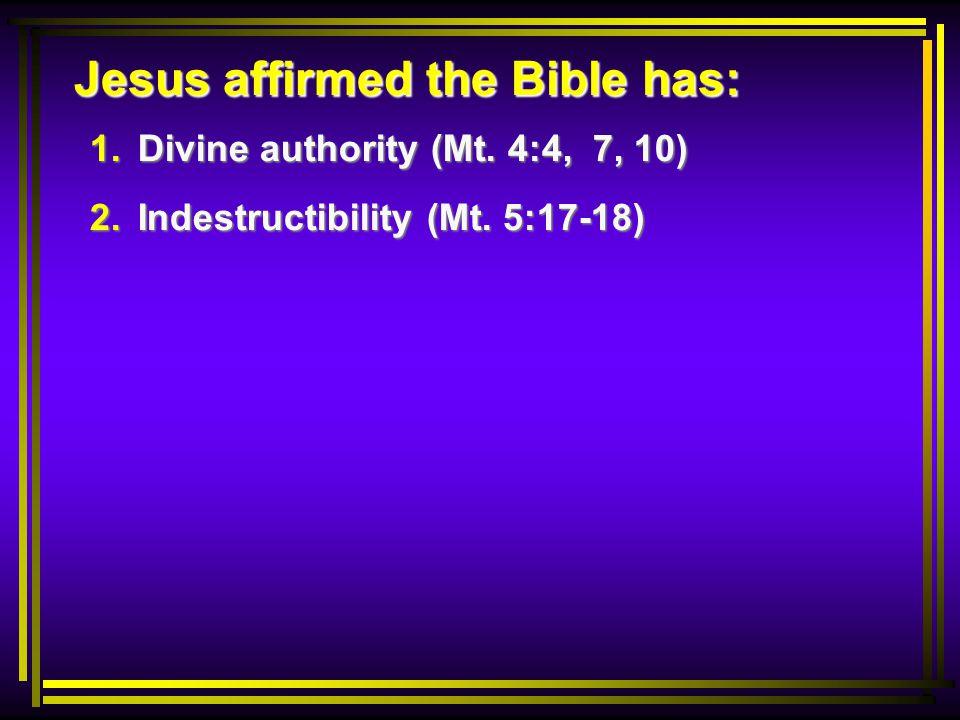 Jesus affirmed the Bible has: 1. Divine authority (Mt. 4:4, 7, 10) 2. Indestructibility (Mt. 5:17-18)