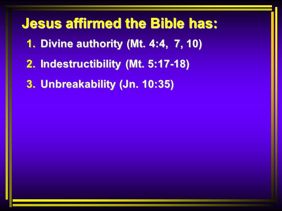 Jesus affirmed the Bible has: 1. Divine authority (Mt. 4:4, 7, 10) 2. Indestructibility (Mt. 5:17-18) 3. Unbreakability (Jn. 10:35)