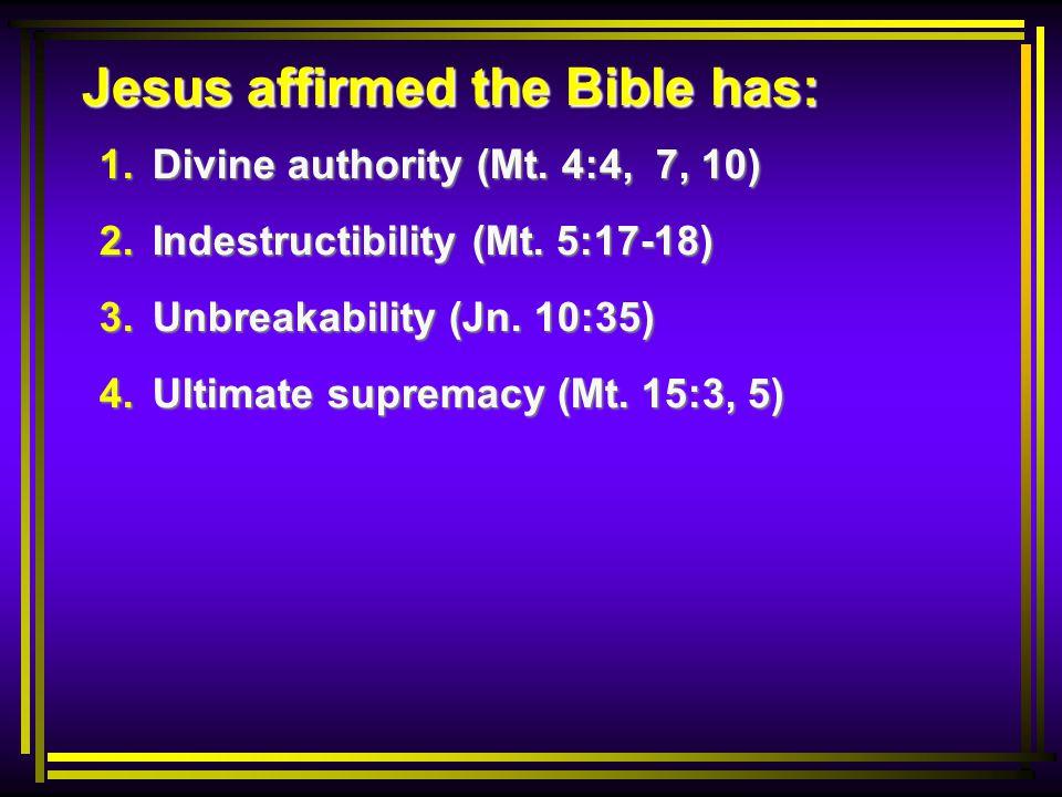 Jesus affirmed the Bible has: 1. Divine authority (Mt. 4:4, 7, 10) 2. Indestructibility (Mt. 5:17-18) 3. Unbreakability (Jn. 10:35) 4. Ultimate suprem