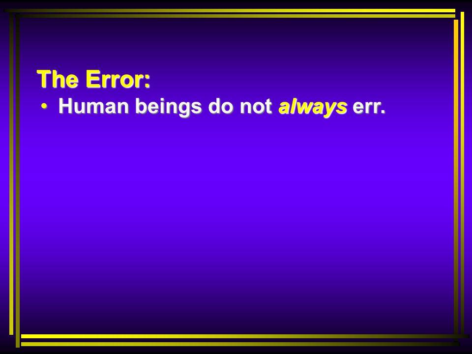 The Error: Human beings do not always err. Human beings do not always err.