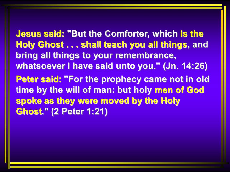 Peter said: For the prophecy came not in old time by the will of man: but holy men of God spoke as they were moved by the Holy Ghost. (2 Peter 1:21) Jesus said: But the Comforter, which is the Holy Ghost...