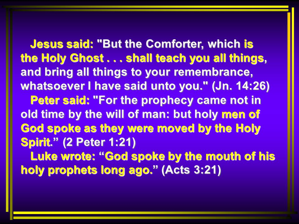 Peter said: For the prophecy came not in old time by the will of man: but holy men of God spoke as they were moved by the Holy Spirit. (2 Peter 1:21) Luke wrote: God spoke by the mouth of his holy prophets long ago. (Acts 3:21) Peter said: For the prophecy came not in old time by the will of man: but holy men of God spoke as they were moved by the Holy Spirit. (2 Peter 1:21) Luke wrote: God spoke by the mouth of his holy prophets long ago. (Acts 3:21) Jesus said: But the Comforter, which is the Holy Ghost...