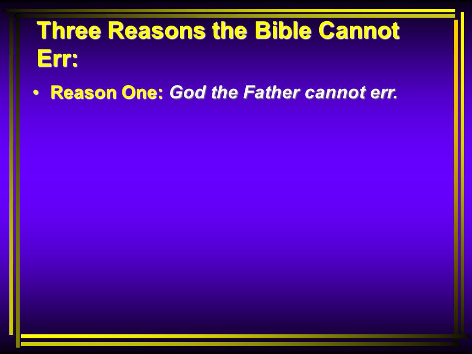 Reason One: God the Father cannot err. Reason One: God the Father cannot err.