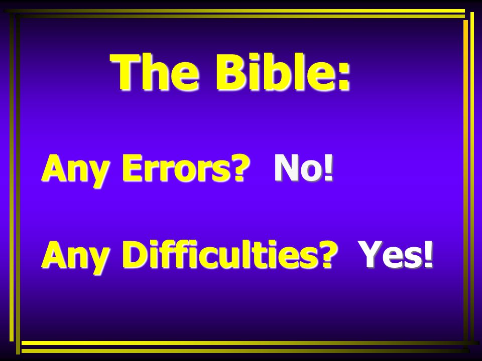 The Bible: Any Errors No! Any Difficulties Yes! The Bible: Any Errors No! Any Difficulties Yes!