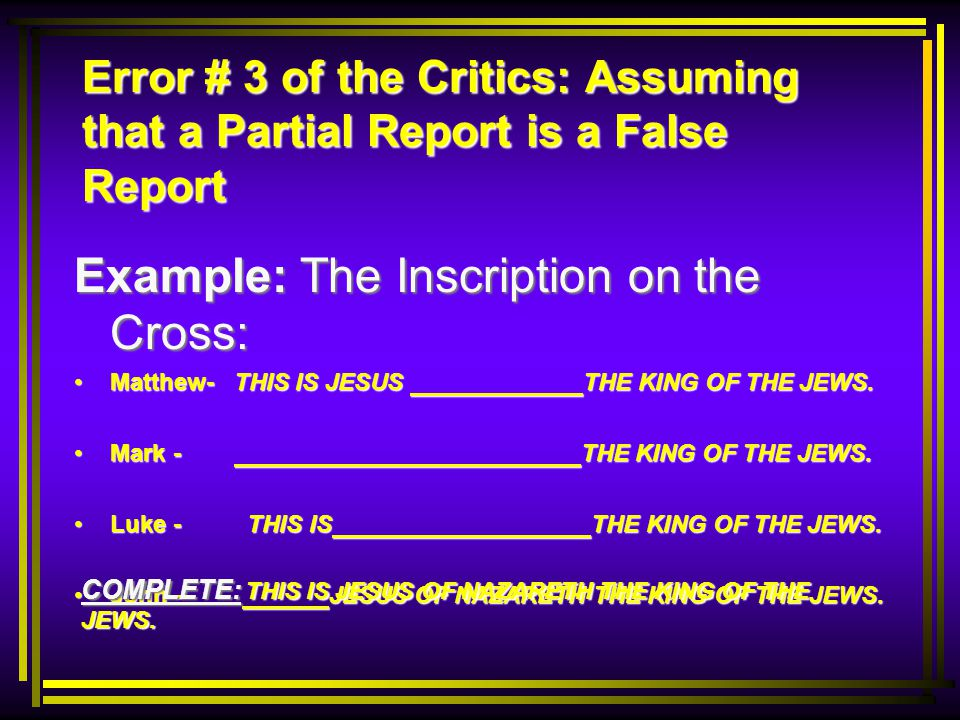 Error # 3 of the Critics: Assuming that a Partial Report is a False Report Example: The Inscription on the Cross: Matthew- THIS IS JESUS THE KING OF THE JEWS.