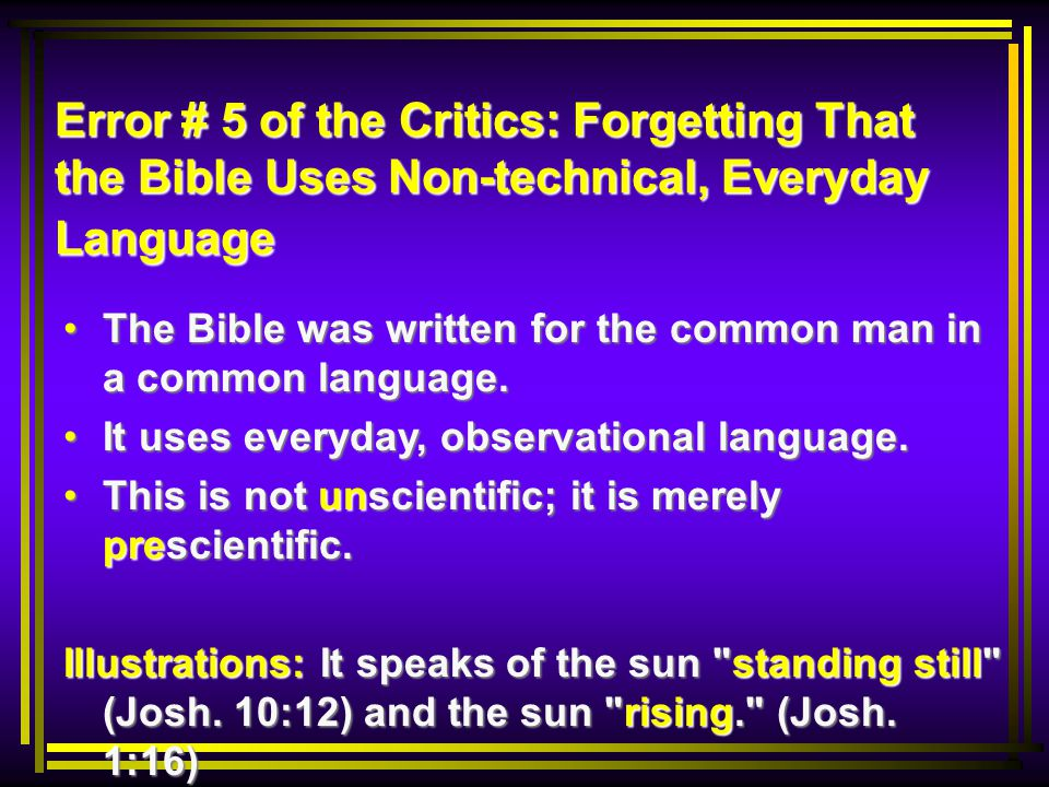 Error # 5 of the Critics: Forgetting That the Bible Uses Non-technical, Everyday Language The Bible was written for the common man in a common language.
