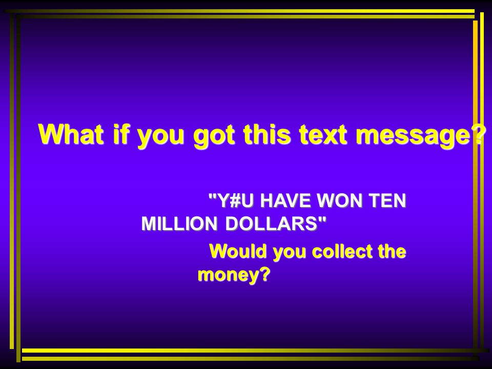What if you got this text message Y#U HAVE WON TEN MILLION DOLLARS Would you collect the money