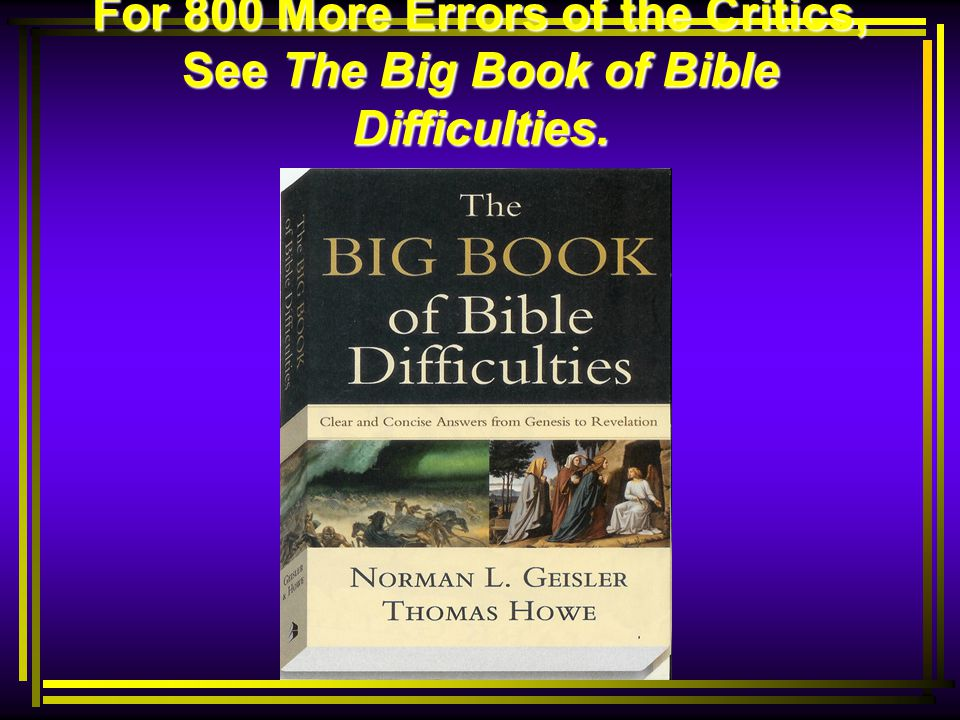 For 800 More Errors of the Critics, See The Big Book of Bible Difficulties.