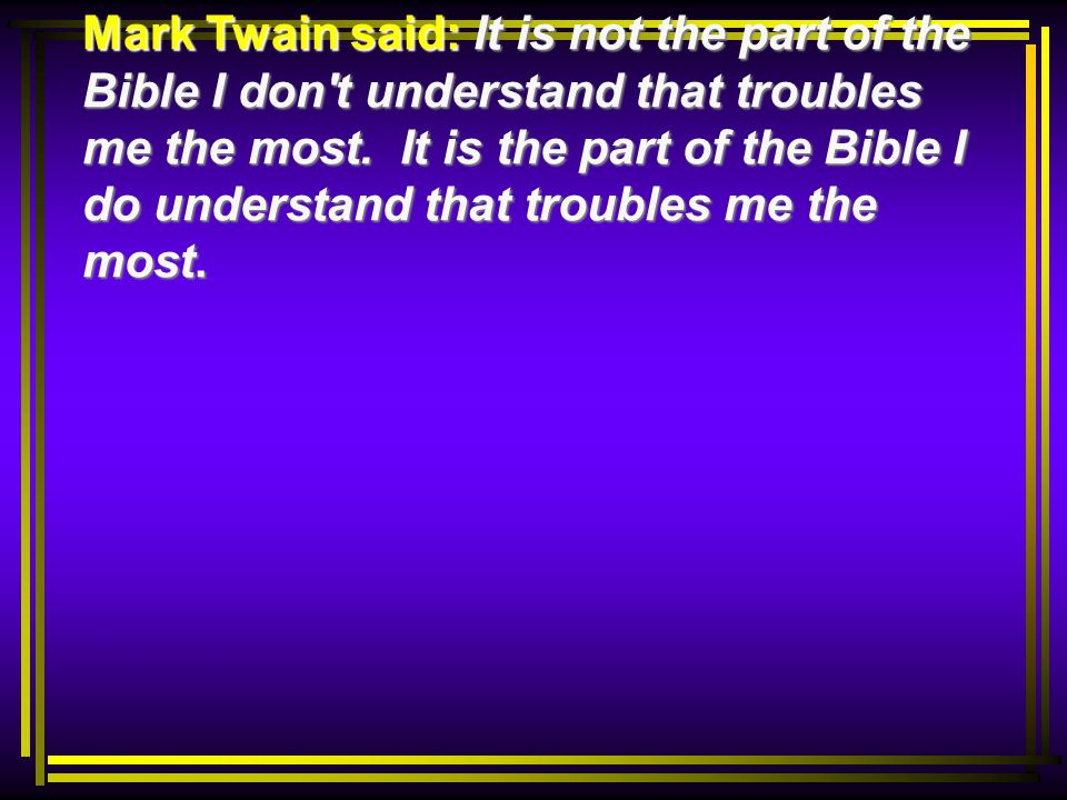 Mark Twain said: It is not the part of the Bible I don t understand that troubles me the most.