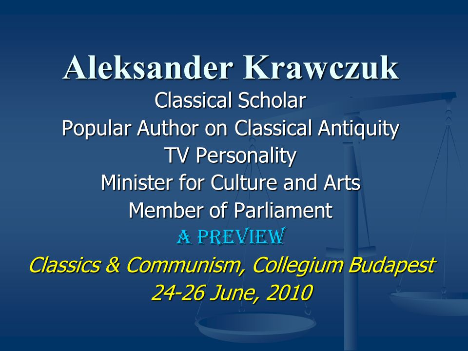 Aleksander Krawczuk Classical Scholar Popular Author on Classical Antiquity TV Personality Minister for Culture and Arts Member of Parliament A Preview Classics & Communism, Collegium Budapest 24-26 June, 2010