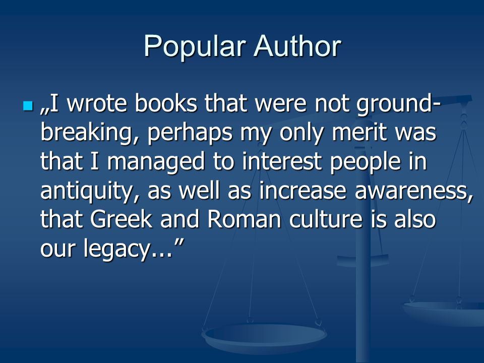 "Popular Author ""I wrote books that were not ground- breaking, perhaps my only merit was that I managed to interest people in antiquity, as well as increase awareness, that Greek and Roman culture is also our legacy... ""I wrote books that were not ground- breaking, perhaps my only merit was that I managed to interest people in antiquity, as well as increase awareness, that Greek and Roman culture is also our legacy..."