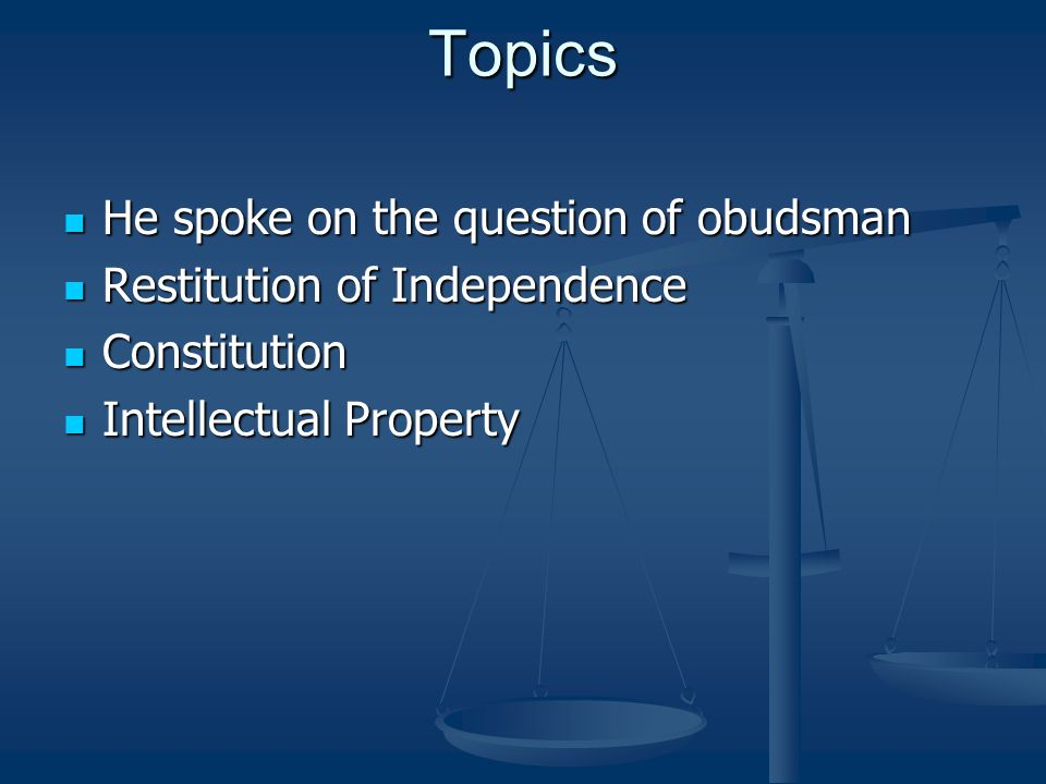 Topics He spoke on the question of obudsman He spoke on the question of obudsman Restitution of Independence Restitution of Independence Constitution Constitution Intellectual Property Intellectual Property
