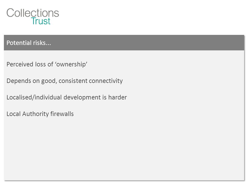Potential risks... Perceived loss of 'ownership' Depends on good, consistent connectivity Localised/individual development is harder Local Authority f