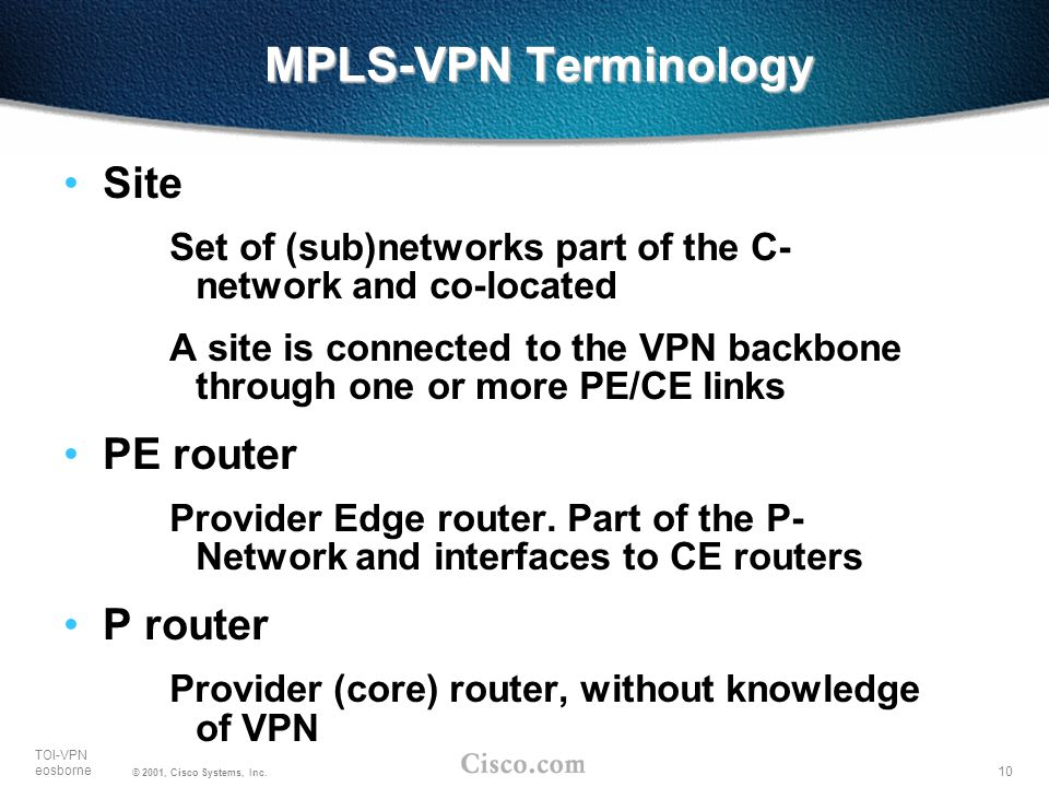 10 TOI-VPN eosborne © 2001, Cisco Systems, Inc. MPLS-VPN Terminology Site Set of (sub)networks part of the C- network and co-located A site is connect