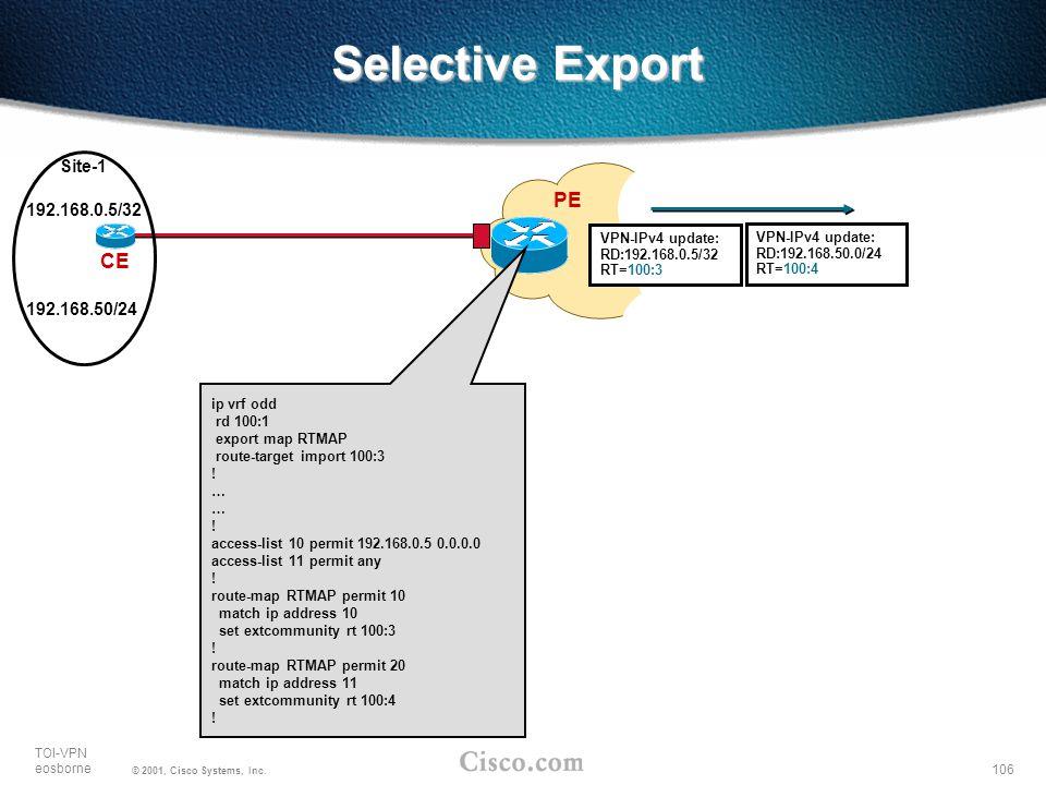 106 TOI-VPN eosborne © 2001, Cisco Systems, Inc. Selective Export PE CE Site-1 ip vrf odd rd 100:1 export map RTMAP route-target import 100:3 ! … ! ac