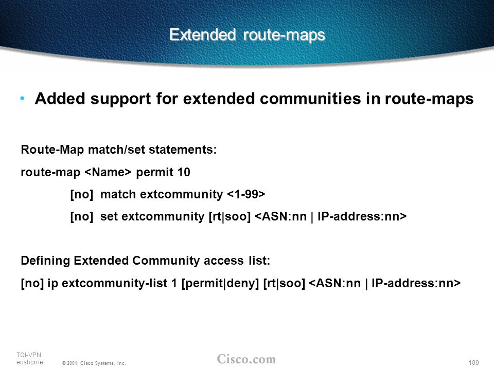 109 TOI-VPN eosborne © 2001, Cisco Systems, Inc. Extended route-maps Added support for extended communities in route-maps Route-Map match/set statemen