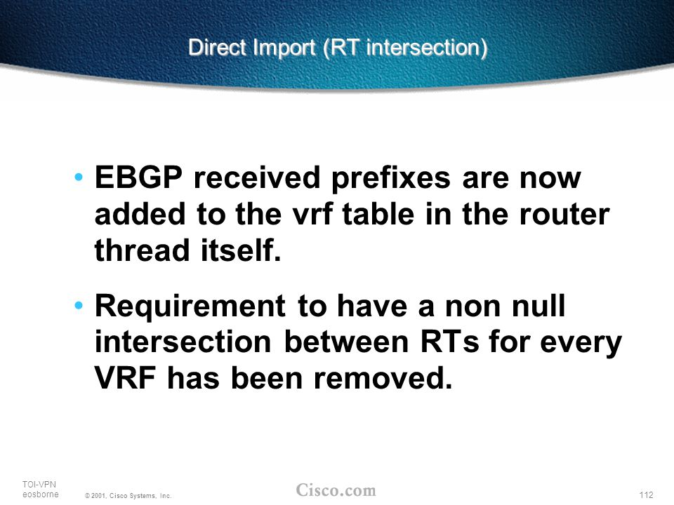 112 TOI-VPN eosborne © 2001, Cisco Systems, Inc. Direct Import (RT intersection) EBGP received prefixes are now added to the vrf table in the router t