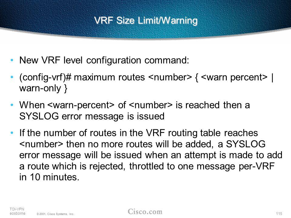 115 TOI-VPN eosborne © 2001, Cisco Systems, Inc. VRF Size Limit/Warning New VRF level configuration command: (config-vrf)# maximum routes { | warn-onl