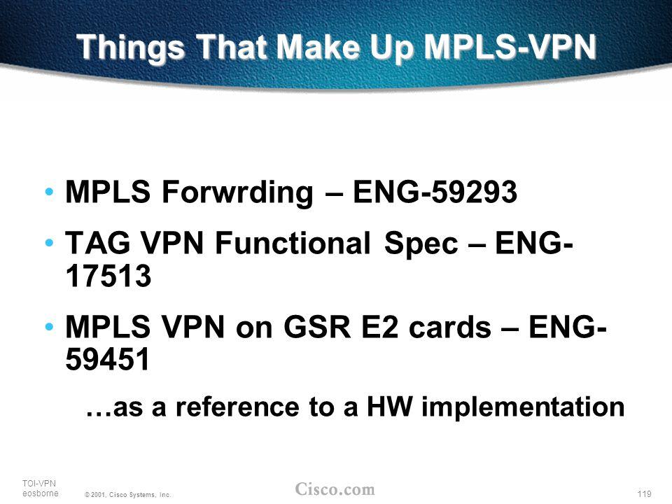 119 TOI-VPN eosborne © 2001, Cisco Systems, Inc. Things That Make Up MPLS-VPN MPLS Forwrding – ENG-59293 TAG VPN Functional Spec – ENG- 17513 MPLS VPN