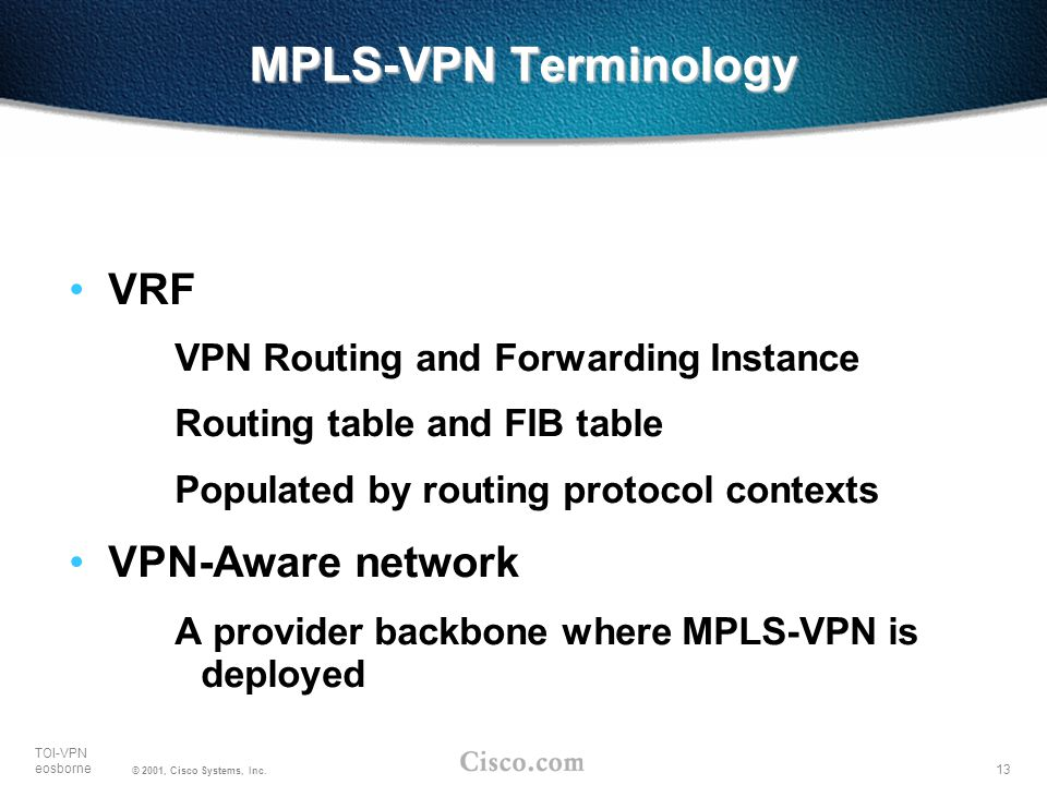 13 TOI-VPN eosborne © 2001, Cisco Systems, Inc. MPLS-VPN Terminology VRF VPN Routing and Forwarding Instance Routing table and FIB table Populated by