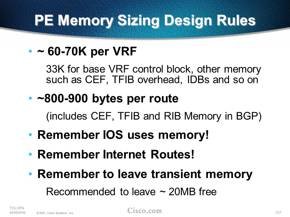 137 TOI-VPN eosborne © 2001, Cisco Systems, Inc. PE Memory Sizing Design Rules ~ 60-70K per VRF 33K for base VRF control block, other memory such as C