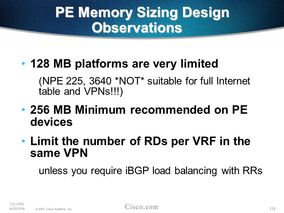 138 TOI-VPN eosborne © 2001, Cisco Systems, Inc. PE Memory Sizing Design Observations 128 MB platforms are very limited (NPE 225, 3640 *NOT* suitable