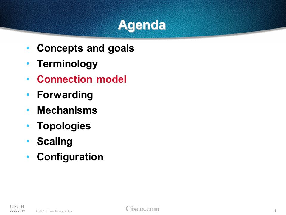 14 TOI-VPN eosborne © 2001, Cisco Systems, Inc. Agenda Concepts and goals Terminology Connection model Forwarding Mechanisms Topologies Scaling Config