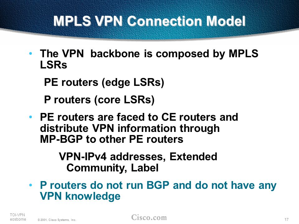 17 TOI-VPN eosborne © 2001, Cisco Systems, Inc. MPLS VPN Connection Model The VPN backbone is composed by MPLS LSRs PE routers (edge LSRs) P routers (