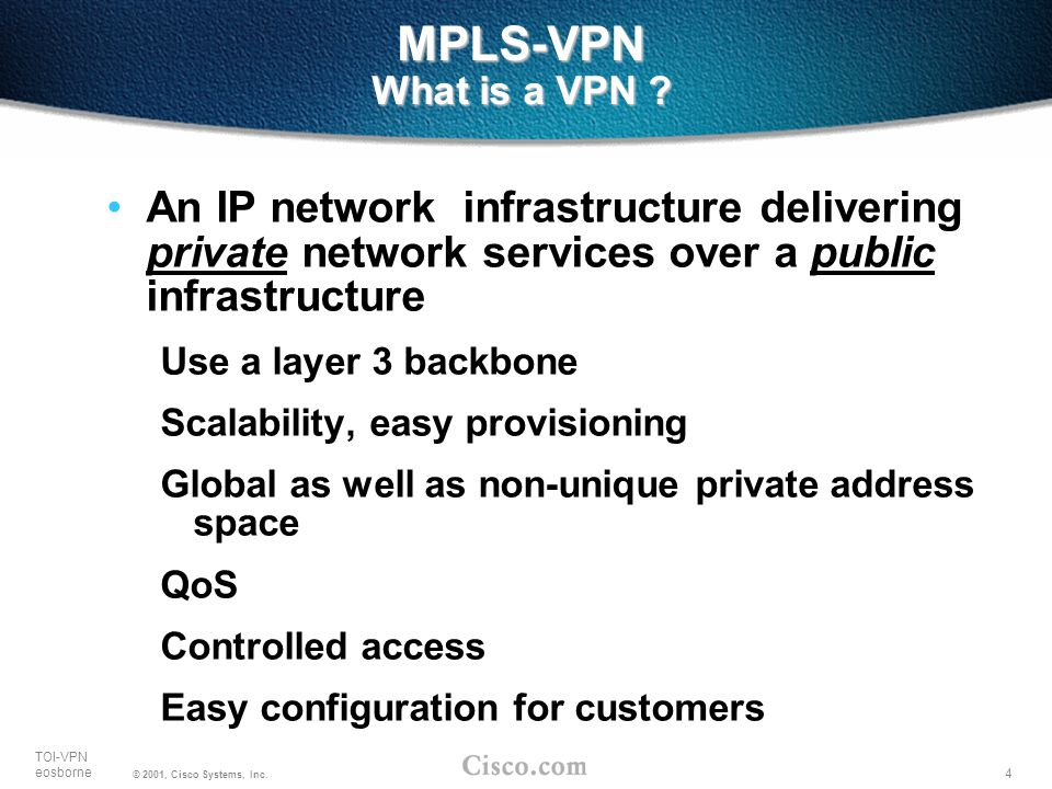 4 TOI-VPN eosborne © 2001, Cisco Systems, Inc. MPLS-VPN What is a VPN ? An IP network infrastructure delivering private network services over a public