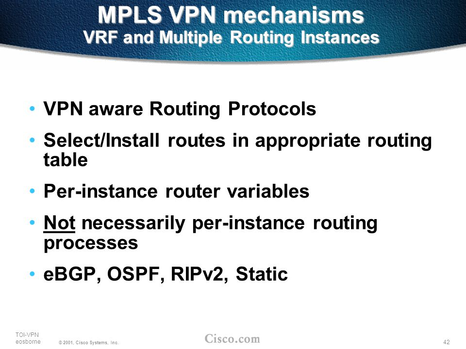42 TOI-VPN eosborne © 2001, Cisco Systems, Inc. MPLS VPN mechanisms VRF and Multiple Routing Instances VPN aware Routing Protocols Select/Install rout