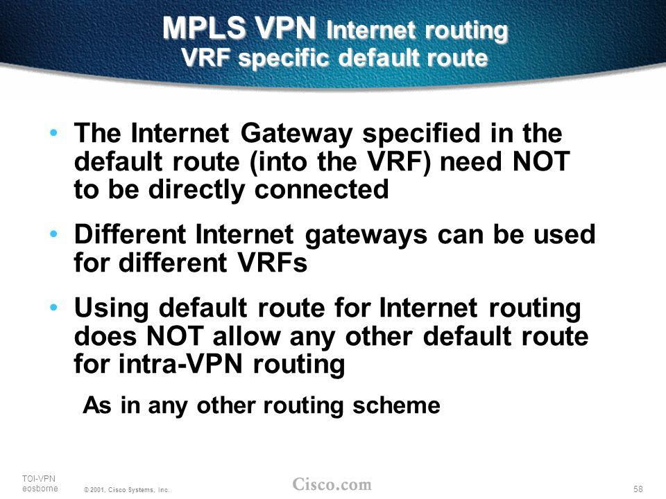 58 TOI-VPN eosborne © 2001, Cisco Systems, Inc. MPLS VPN Internet routing VRF specific default route The Internet Gateway specified in the default rou