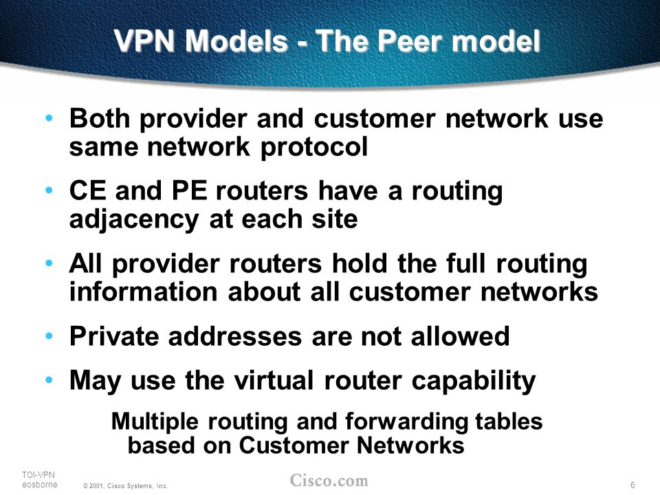 6 TOI-VPN eosborne © 2001, Cisco Systems, Inc. VPN Models - The Peer model Both provider and customer network use same network protocol CE and PE rout