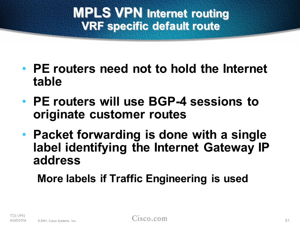 61 TOI-VPN eosborne © 2001, Cisco Systems, Inc. MPLS VPN Internet routing VRF specific default route PE routers need not to hold the Internet table PE